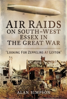 Air Raids on South West Essex in the Great War : Looking for Zeppelins at Leyton, Hardback Book