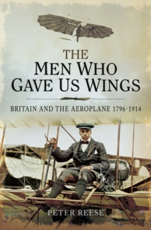 The Men Who Gave Us Wings : Britain and the Aeroplane, 1796-1914, EPUB eBook