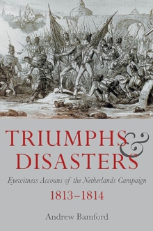 Triumph and Disaster : Eyewitness Accounts of the Netherlands Campaigns 1813-1814, Hardback Book