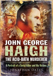 John George Haigh, the Acid-Bath Murderer : A Portrait of a Serial Killer and His Victims, Paperback / softback Book