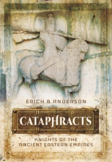 Cataphracts : Knights of the Ancient Eastern Empires, Hardback Book