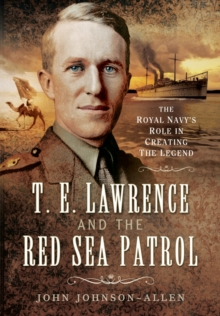 T. E. Lawrence and the Red Sea Patrol : The Royal Navy's Role in Creating the Legend, Hardback Book