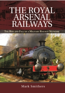 The Royal Arsenal Railways : The Rise and Fall of a Military Railway Network, Hardback Book