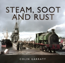 Steam, Soot and Rust : The Last Days of British Steam, Hardback Book