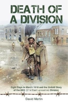 Death of a Division : Eight Days in March 1918 and the Untold Story of the 66th (2/1st East Lancashire) Division, Hardback Book