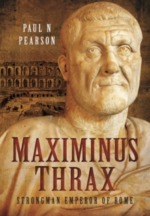 Maximinus Thrax : From Common Soldier to Emperor of Rome, Hardback Book