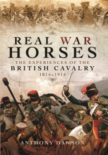 Real War Horses : The Experience of the British Cavalry 1814 - 1914, Hardback Book