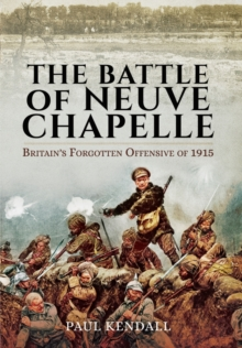 The Battle of Neuve Chapelle : Britain's Forgotten Offensive of 1915, Hardback Book