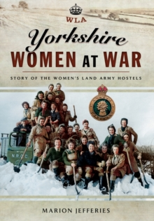 Yorkshire Women at War : Story of the Women's Land Army Hostels, Hardback Book