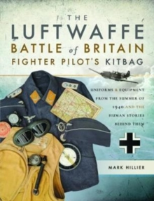 The Luftwaffe Battle of Britain Fighter Pilots' Kitbag : An Ultimate Guide to Uniforms, Arms and Equipment from the Summer of 1940, Paperback Book