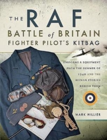 The RAF Battle of Britain Fighter Pilots' Kitbag : The Ultimate Guide to the Uniforms, Arms and Equipment from the Summer of 1940, Paperback Book