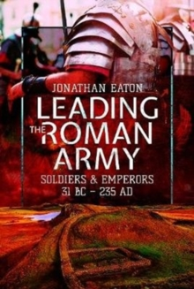 Leading the Roman Army : Soldiers and Emperors, 31 BC - 235 AD, Hardback Book