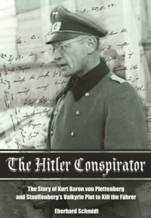 The Hitler Conspirator : The Story of Kurt Baron von Plettenberg and Stauffenberg's Valkyrie Plot to Kill the Fuhrer, Hardback Book