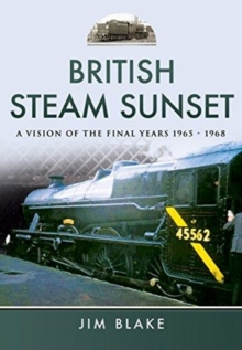 British Steam Sunset : A Vision of the Final Years 1965-1968, Hardback Book