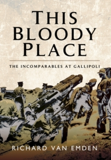 This Bloody Place : The Incomparables at Gallipoli, Hardback Book