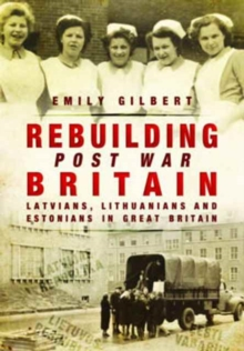 Rebuilding Post War Britain : Latvian, Lithuanian and Estonian Refugees in Britain, 1946-51, Paperback Book