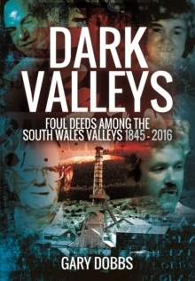Dark Valleys : Foul Deeds Among the South Wales Valleys 1845 - 2016, Paperback Book