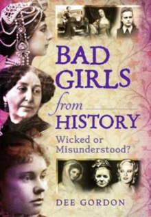 Bad Girls from History : Wicked or Misunderstood?, Paperback Book