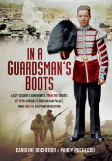 In a Guardsman's Boots : A Boy Soldier's Adventures from the Streets of 1920s Dublin to Buckingham Palace, WWII and the Egyptian Revolution, Hardback Book
