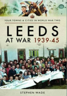 Leeds at War 1939 - 1945, Paperback / softback Book