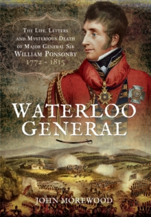 Waterloo General : The Life, Letters and Mysterious Death of Major General Sir William Ponsonby 1772 - 1815, Hardback Book