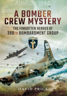 A Bomber Crew Mystery : The Forgotten Heroes of 388th Bombardment Group, Hardback Book
