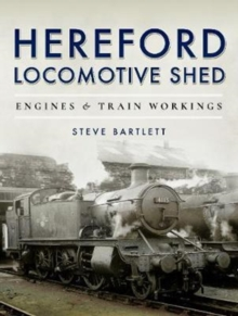 Hereford Locomotive Shed : Engines and Train Workings, Hardback Book