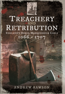 Treachery and Retribution : England's Dukes, Marquesses and Earls: 1066 - 1707, Paperback Book