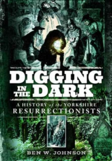 Digging in the Dark : A History of the Yorkshire Resurrectionists, Paperback Book