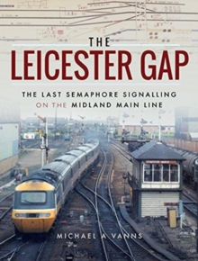 The Leicester Gap : The Last Semaphore Signalling on the Midland Main Line, Hardback Book
