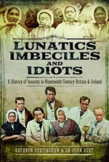 Lunatics, Imbeciles and Idiots : A History of Insanity in Nineteenth-Century Britain and Ireland, Hardback Book