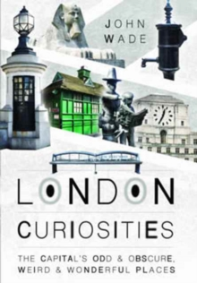 London Curiosities : The Capital's Odd & Obscure, Weird and Wonderful Places, Paperback Book