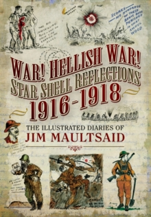 War! Hellish War! Star Shell Reflections 1916 - 1918 : The Illustrated Diaries of Jim Maultsaid, Hardback Book