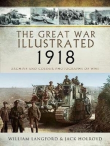 The Great War Illustrated 1918 : Archive and Colour Photographs of WWI, Hardback Book