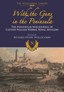 With Guns to the Peninsula : The Peninsular War Journal of Captain William Webber, Royal Artillery, Hardback Book