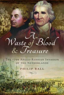 A Waste of Blood and Treasure : The 1799 Anglo-Russian Invasion of the Netherlands, Hardback Book