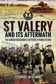 St Valery and its Aftermath : The Gordon Highlanders Captured in France in 1940, Hardback Book