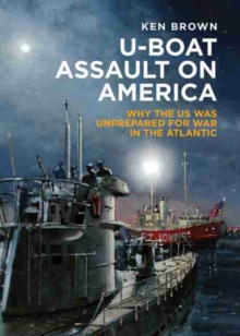 U-Boat Assault on America : Why the Us Was Unprepared for War in the Atlantic, Hardback Book