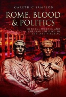 Rome, Blood and Politics : Reform, Murder and Popular Politics in the Late Republic, Hardback Book