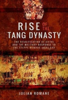 Rise of the Tang Dynasty : The Reunification of China and the Military Response to the Steppe Nomads (AD581-626), Hardback Book