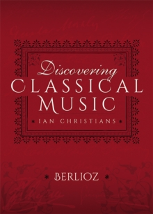 Discovering Classical Music: Berlioz : His Life, The Person, His Music, PDF eBook