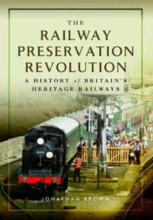 The Railway Preservation Revolution : A History of Britain's Heritage Railways, Hardback Book