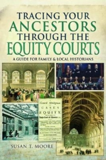 Tracing Your Ancestors Through the Equity Courts : A Guide for Family and Local Historians, Paperback / softback Book