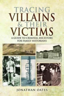 Tracing Villains and Their Victims : A Guide to Criminal Ancestors for Family Historians, Paperback Book