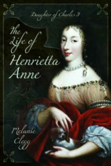 The Life of Henrietta Anne : Daughter of Charles I, Hardback Book