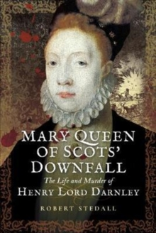 Mary Queen of Scots Downfall : The Life and Murder of Henry, Lord Darnley, Hardback Book