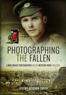 Photographing the Fallen : A War Graves Photographer on the Western Front 1915 1919, Hardback Book