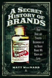 A Secret History of Brands : The Dark and Twisted Beginnings of the Brand Names We Know and Love, Paperback Book