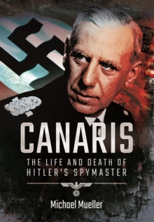 Canaris : The Life and Death of Hitler's Spymaster, Paperback / softback Book