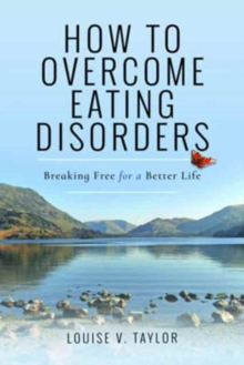 How to Overcome Eating Disorders : Breaking Free for a Better Life, Paperback Book